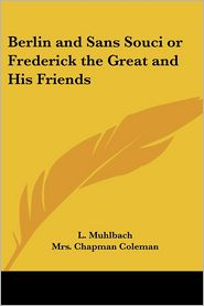Berlin and Sans Souci or Frederick the Great and His Friends - L. Muhlbach, Mrs Chapman Coleman (Translator)