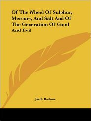 Of the Wheel of Sulphur, Mercury, and Salt And of the Generation of Good and Evil - Jacob Boehme