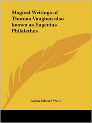 Magical Writings Of Thomas Vaughan Also Known As Eugenius Philalethes - Arthur Edward Waite