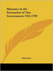 Masonry in the Formation of Our Government, 1761-1799 - Philip A. Roth
