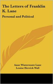 Letters of Franklin K Lane: Personal and Political - Anne Wintermute Lane (Editor), Louise Herrick Wall (Editor)