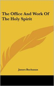 The Office And Work Of The Holy Spirit - James Buchanan
