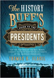 History Buff's Guide to the Presidents: Top Ten Rankings of the Best, Worst, Largest, and Most Controversial Facets of the American Presidency - Thomas R. Flagel
