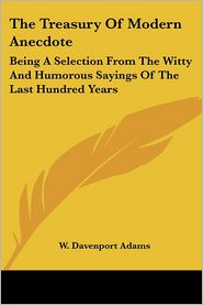 Treasury of Modern Anecdote: Being a Selection from the Witty and Humorous Sayings of the Last Hundred Years - W. Davenport Adams (Editor)