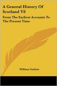 General History of Scotland V8: From the Earliest Accounts to the Present Time - William Guthrie