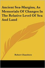 Ancient Sea-Margins, as Memorials of Changes in the Relative Level of Sea and Land - Robert Chambers
