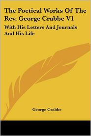 Poetical Works of the Revised George Crabbe V1: With His Letters and Journals and His Life - George Crabbe