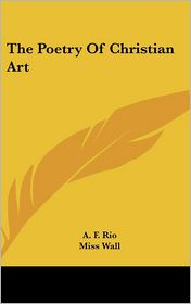 The Poetry of Christian Art - A. F. Rio, Miss Wall (Translator)