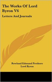 Works of Lord Byron V6: Letters and Journals - Lord Byron, Rowland Edmund Prothero (Editor)