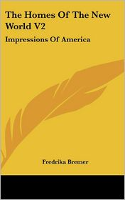 Homes of the New World V2: Impressions of America - Fredrika Bremer
