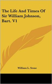 The Life and Times of Sir William Johnson, Bart V1 - William Leete Stone