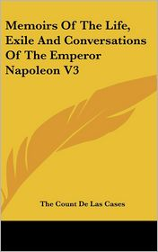 Memoirs of the Life, Exile and Conversations of the Emperor Napoleon V3 - The Count De Las Cases