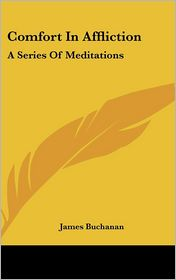 Comfort in Affliction: A Series of Meditations - James Buchanan