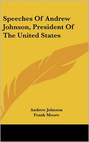 Speeches Of Andrew Johnson, President Of The United States - Andrew Johnson