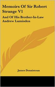 Memoirs of Sir Robert Strange V1: And of His Brother-in-Law Andrew Lumisden - James Dennistoun