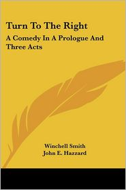 Turn to the Right: A Comedy in a Prologue and Three Acts - Winchell Smith, John E. Hazzard