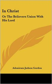 In Christ: Or the Believers Union with His Lord - Adoniram Judson Gordon