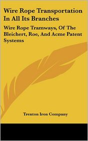 Wire Rope Transportation in All Its Branches: Wire Rope Tramways, of the Bleichert, Roe, and Acme Patent Systems - Iron Company Trenton Iron Company