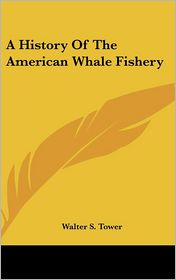 History of the American Whale Fishery - Walter S. Tower