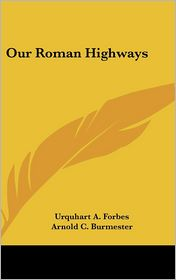 Our Roman Highways - Urquhart A. Forbes, Arnold C. Burmester