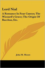 Lord Nial: A Romance in Four Cantos; The Wizzard's Grave; The Origin of Bacchus, ETC - John M. Moore