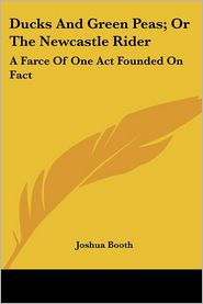 Ducks and Green Peas; Or the Newcastle Rider: A Farce of One Act Founded on Fact - Joshua Booth