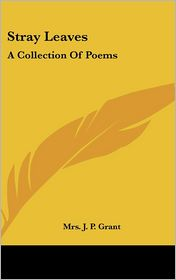 Stray Leaves: A Collection of Poems - Mrs J. Grant