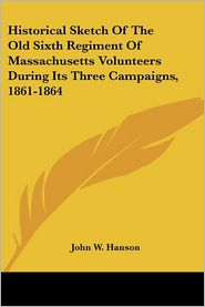 Historical Sketch of the Old Sixth Regiment of Massachusetts Volunteers during Its Three Campaigns, 1861-1864 - John Wesley Hanson