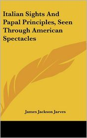 Italian Sights And Papal Principles, Seen Through American Spectacles - James Jackson Jarves