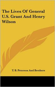 The Lives of General U.S. Grant and Henry Wilson - T B Peterson & Brothers