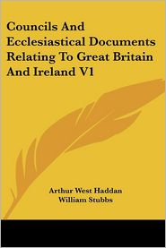 Councils And Ecclesiastical Documents Relating To Great Britain And Ireland V1 - Arthur West Haddan (Editor), William Stubbs (Editor)