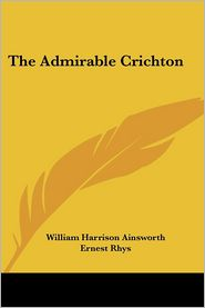 The Admirable Crichton - William Harrison Ainsworth, Ernest Rhys (Introduction)