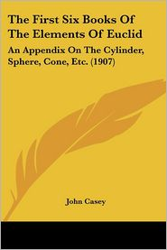 The First Six Books of the Elements of Euclid: An Appendix on the Cylinder, Sphere, Cone, Etc. (1907) - John Casey (Editor)