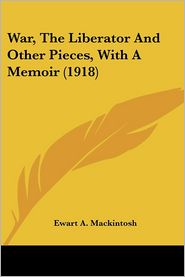 War, the Liberator and Other Pieces, with a Memoir - Ewart A. Mackintosh