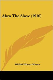 Akra the Slave - Wilfrid Wilson Gibson