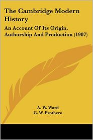 Cambridge Modern History: An Account of Its Origin, Authorship and Production (1907) - A.W. Ward (Editor), G.W. Prothero (Editor), Stanley Leathes (Editor)