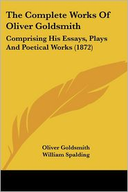 The Complete Works of Oliver Goldsmith: Comprising His Essays, Plays and Poetical Works (1872) - Oliver Goldsmith, Foreword by William Spalding