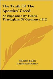 The Truth of the Apostles' Creed: An Exposition by Twelve Theologians of Germany (1916) - Wilhelm Laible, Charles Ebert Hay (Translator)