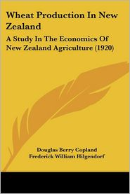 Wheat Production in New Zealand: A Study in the Economics of New Zealand Agriculture (1920) - Douglas Berry Copland, James Hight (Introduction)
