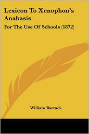 Lexicon to Xenophon's Anabasis: For the Use of Schools (1872) - William Barrack