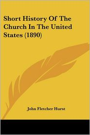 Short History of the Church in the United States (1890) - John Fletcher Hurst