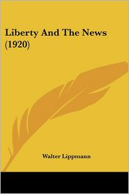 Liberty and the News (1920) - Walter Lippmann