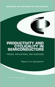 Productivity and Cyclicality in Semiconductors: Trends, Implications, and Questions -- Report of a Symposium - Dale W. Jorgenson, National Research Council, Charles W. Wessner, Committee on Measuring and Sustaining the New Economy