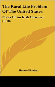 The Rural Life Problem of the United States: Notes of an Irish Observer (1910) - Horace Plunkett