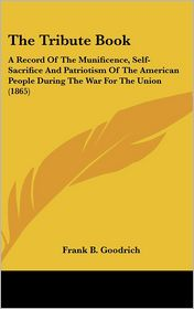 The Tribute Book: A Record of the Munificence, Self-Sacrifice and Patriotism of the American People During the War for the Union (1865) - Frank B. Goodrich