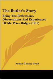 The Butler's Story: Being the Reflections, Observations and Experiences of Mr. Peter Ridges (1912) - Arthur Cheney Train