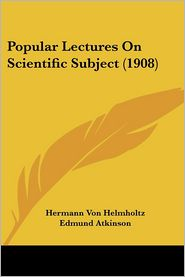 Popular Lectures on Scientific Subject (1908) - Hermann Von Helmholtz, Edmund Atkinson (Translator)