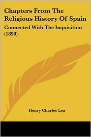 Chapters from the Religious History of Spain: Connected with the Inquisition (1890) - Henry Charles Lea