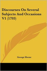 Discourses on Several Subjects and Occasions V1 (1793) - George Horne