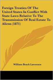 Foreign Treaties of the United States in Conflict with State Laws Relative to the Transmission of Real Estate to Aliens (1871) - William Beach Lawrence